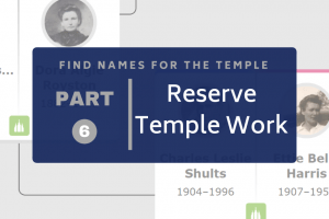 Find Names for the Temple Part 6: Reserve Temple Ordinances