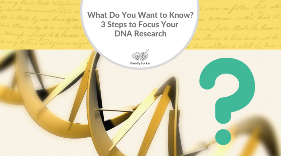 What Do You Want to Know? 3 Steps to Focus Your DNA Research