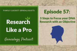 RLP 57 – Three Steps to Focus Your DNA Research with an Objective