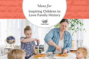 Ideas for Inspiring Children to Love Family History