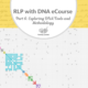 RLP DNA e-course Part 6: Exploring DNA Tools and Methodology